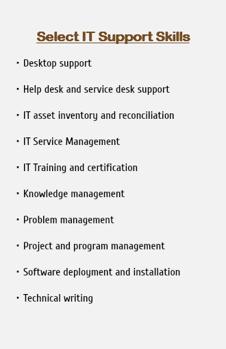 Select IT Support Skills Desktop support Help desk and service desk support IT asset inventory and reconciliation IT Service Management IT Training and certification Knowledge management Problem management Project and program management Software deployment and installation Technical writing