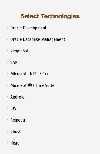 Select Technologies Oracle Development Oracle Database Management PeopleSoft SAP Microsoft .NET / C++ Microsoft® Office Suite Android iOS Remedy Ghost Heat